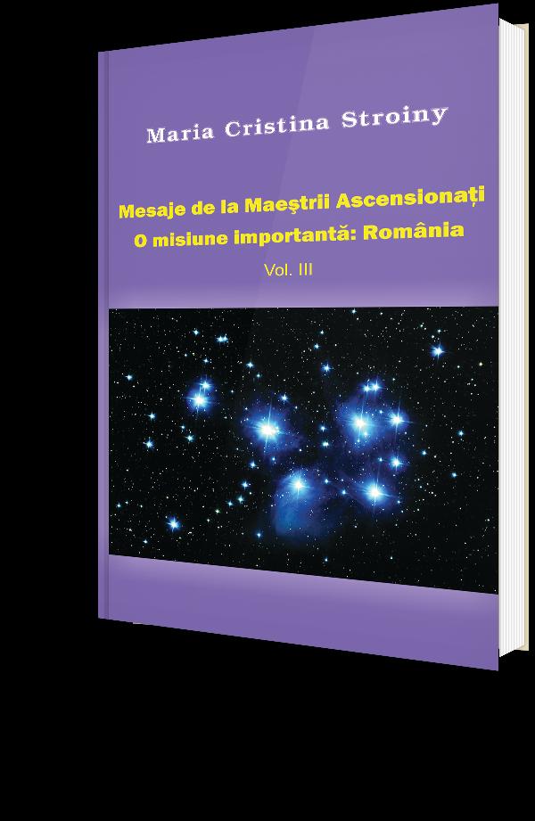 Mesaje de la Maestrii Ascensionati - O misiune importanta: Romania - Vol. III